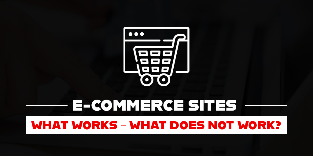 E-COMMERCE SITES – WHAT WORKS – WHAT DOES NOT WORK?