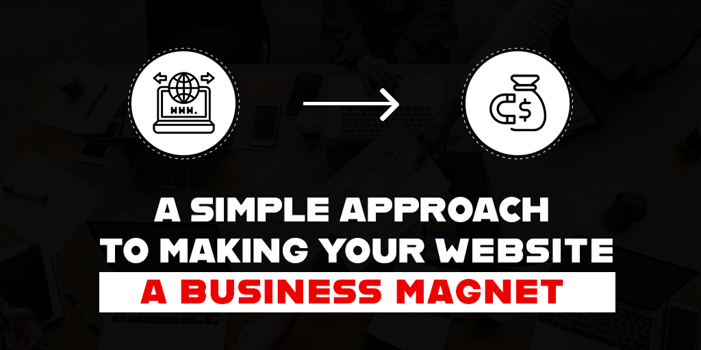 A SIMPLE APPROACH TO MAKING YOUR WEBSITE A BUSINESS MAGNET